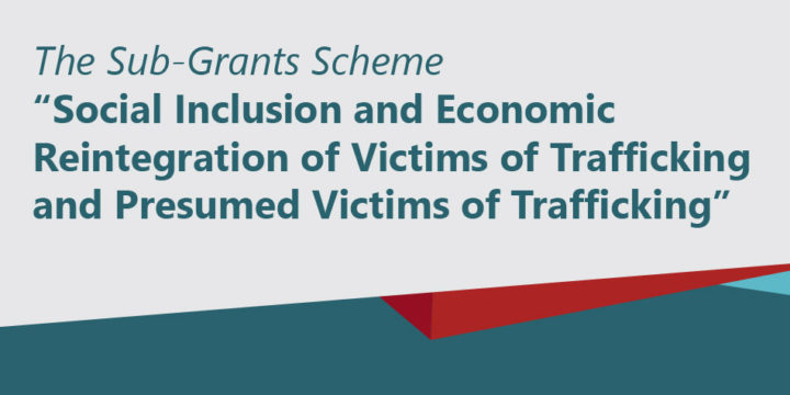 """The Sub-Grants Scheme """"Social Inclusion and Economic Reintegration of Victims of Trafficking and Presumed Victims of Trafficking"""""""